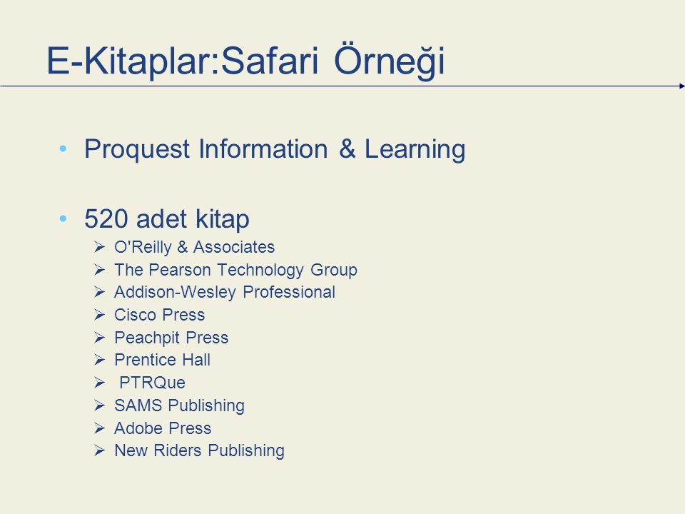 E-Kitaplar:Safari Örneği Proquest Information & Learning 520 adet kitap  O Reilly & Associates  The Pearson Technology Group  Addison-Wesley Professional  Cisco Press  Peachpit Press  Prentice Hall  PTRQue  SAMS Publishing  Adobe Press  New Riders Publishing