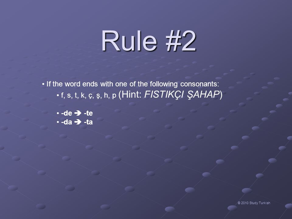 Rule #2 © 2010 Study Turkish • If the word ends with one of the following consonants: • f, s, t, k, ç, ş, h, p (Hint: FISTIKÇI ŞAHAP) • -de  -te • -da  -ta