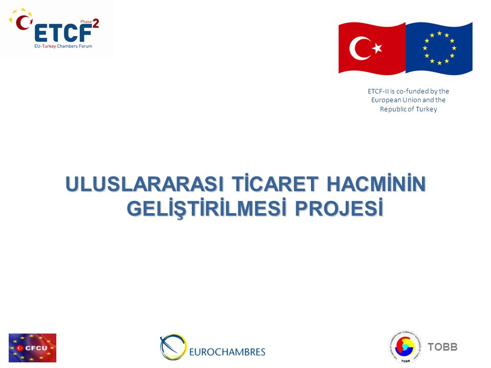 ULUSLARARASI TİCARET HACMİNİN GELİŞTİRİLMESİ PROJESİ TOBB ETCF-II is co-funded by the European Union and the Republic of Turkey