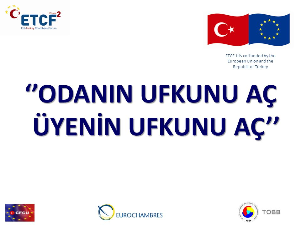 ''ODANIN UFKUNU AÇ ÜYENİN UFKUNU AÇ'' TOBB ETCF-II is co-funded by the European Union and the Republic of Turkey