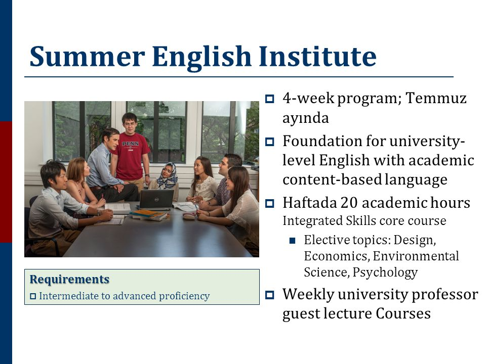 Summer English Institute  4-week program; Temmuz ayında  Foundation for university- level English with academic content-based language  Haftada 20 academic hours Integrated Skills core course  Elective topics: Design, Economics, Environmental Science, Psychology  Weekly university professor guest lecture Courses Requirements  Intermediate to advanced proficiency