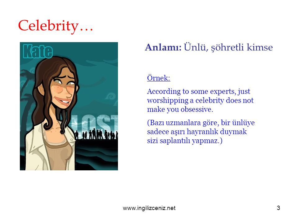 Celebrity… Anlamı: Ünlü, şöhretli kimse Örnek: According to some experts, just worshipping a celebrity does not make you obsessive.