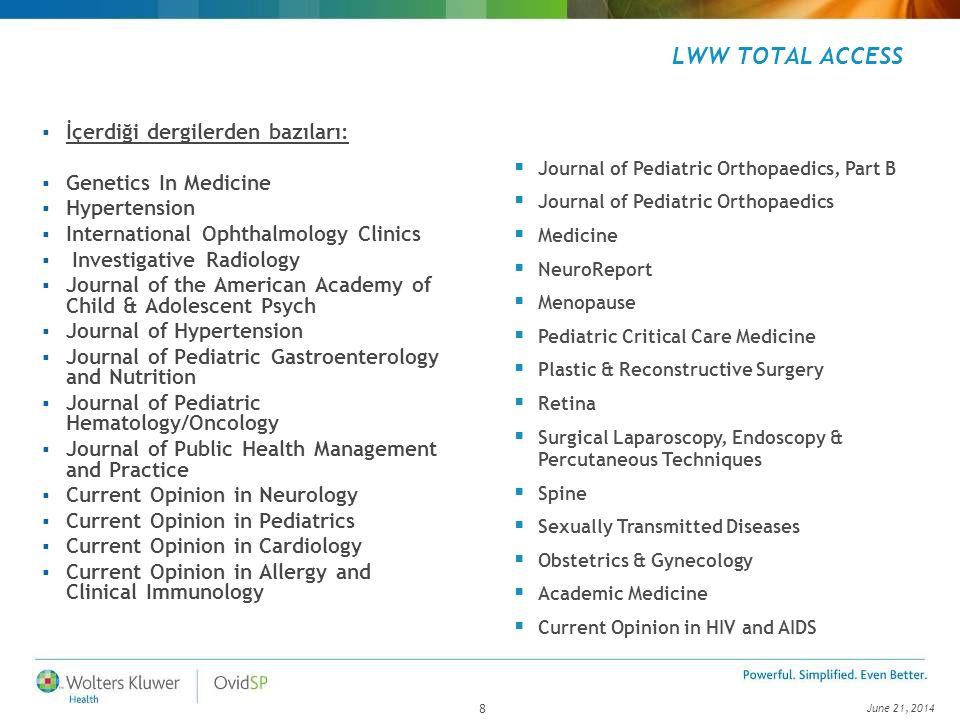 June 21, LWW TOTAL ACCESS  İçerdiği dergilerden bazıları:  Genetics In Medicine  Hypertension  International Ophthalmology Clinics  Investigative Radiology  Journal of the American Academy of Child & Adolescent Psych  Journal of Hypertension  Journal of Pediatric Gastroenterology and Nutrition  Journal of Pediatric Hematology/Oncology  Journal of Public Health Management and Practice  Current Opinion in Neurology  Current Opinion in Pediatrics  Current Opinion in Cardiology  Current Opinion in Allergy and Clinical Immunology  Journal of Pediatric Orthopaedics, Part B  Journal of Pediatric Orthopaedics  Medicine  NeuroReport  Menopause  Pediatric Critical Care Medicine  Plastic & Reconstructive Surgery  Retina  Surgical Laparoscopy, Endoscopy & Percutaneous Techniques  Spine  Sexually Transmitted Diseases  Obstetrics & Gynecology  Academic Medicine  Current Opinion in HIV and AIDS