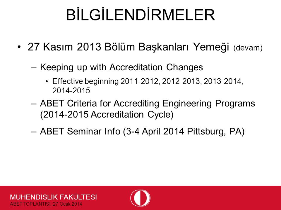 MÜHENDİSLİK FAKÜLTESİ ABET TOPLANTISI, 27 Ocak 2014 BİLGİLENDİRMELER •27 Kasım 2013 Bölüm Başkanları Yemeği (devam) –Keeping up with Accreditation Changes •Effective beginning , , , –ABET Criteria for Accrediting Engineering Programs ( Accreditation Cycle) –ABET Seminar Info (3-4 April 2014 Pittsburg, PA)