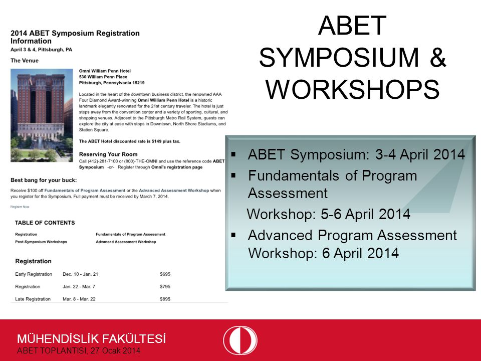 MÜHENDİSLİK FAKÜLTESİ ABET TOPLANTISI, 27 Ocak 2014 ABET SYMPOSIUM & WORKSHOPS  ABET Symposium: 3-4 April 2014  Fundamentals of Program Assessment Workshop: 5-6 April 2014  Advanced Program Assessment Workshop: 6 April 2014