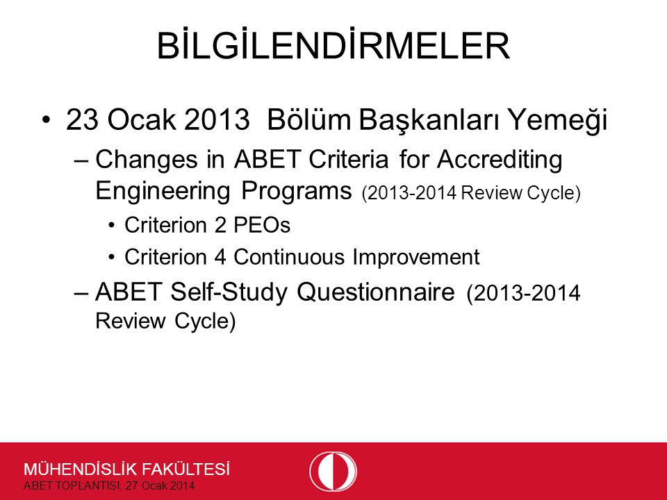 MÜHENDİSLİK FAKÜLTESİ ABET TOPLANTISI, 27 Ocak 2014 BİLGİLENDİRMELER •23 Ocak 2013 Bölüm Başkanları Yemeği –Changes in ABET Criteria for Accrediting Engineering Programs ( Review Cycle) •Criterion 2 PEOs •Criterion 4 Continuous Improvement –ABET Self-Study Questionnaire ( Review Cycle)