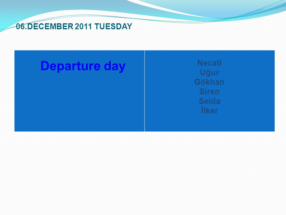 06.DECEMBER 2011 TUESDAY Departure day Necati Uğur Gökhan Siren Selda İlker