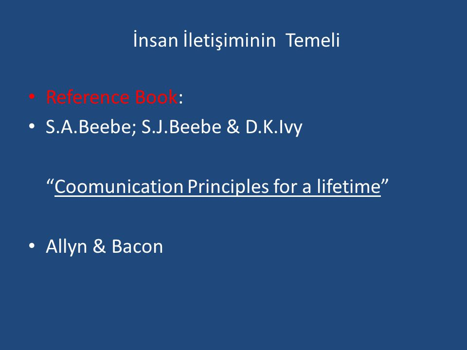 İnsan İletişiminin Temeli • Reference Book: • S.A.Beebe; S.J.Beebe & D.K.Ivy Coomunication Principles for a lifetime • Allyn & Bacon