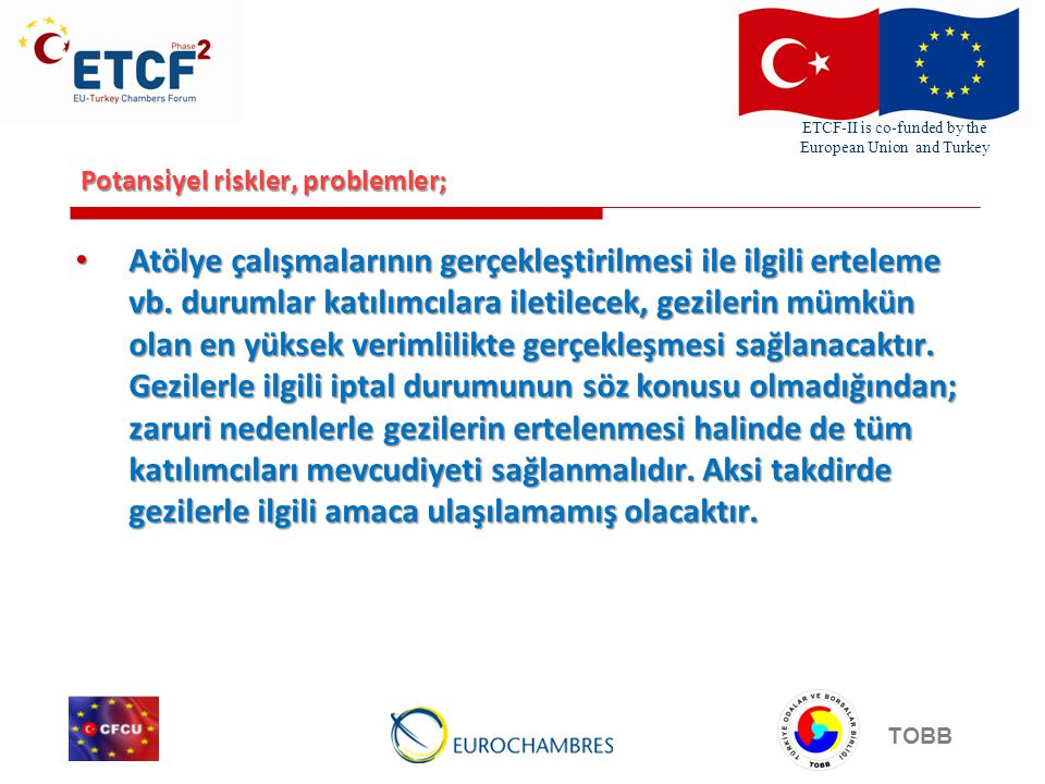 ETCF-II is co-funded by the European Union and Turkey TOBB Potansiyel riskler, problemler; • Atölye çalışmalarının gerçekleştirilmesi ile ilgili erteleme vb.