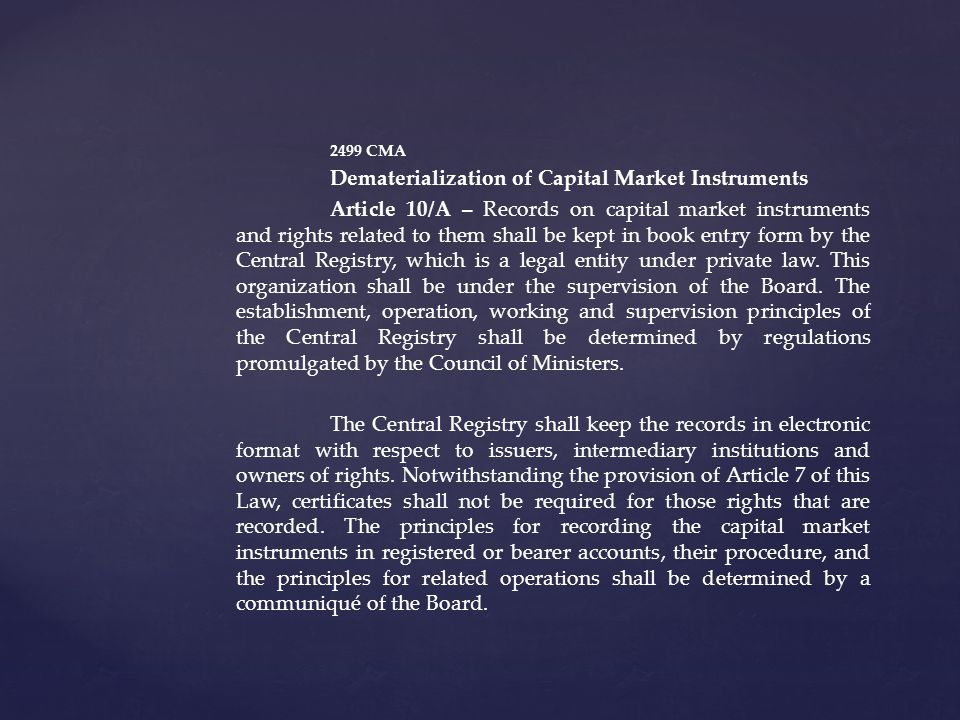 2499 CMA Dematerialization of Capital Market Instruments Article 10/A – Records on capital market instruments and rights related to them shall be kept in book entry form by the Central Registry, which is a legal entity under private law.
