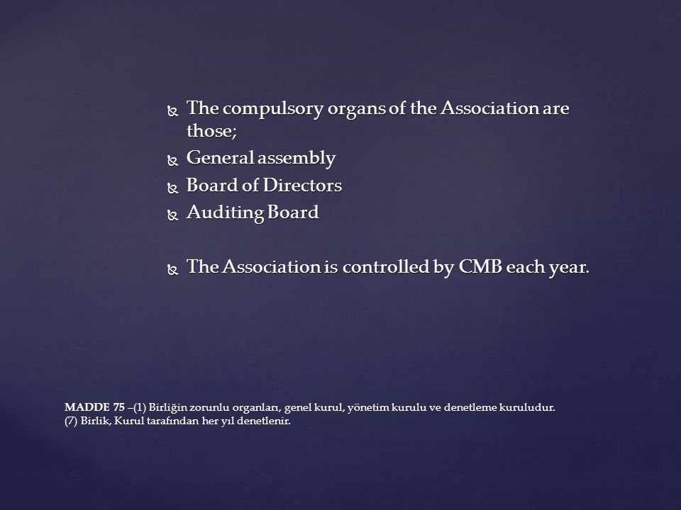  The compulsory organs of the Association are those;  General assembly  Board of Directors  Auditing Board  The Association is controlled by CMB each year.