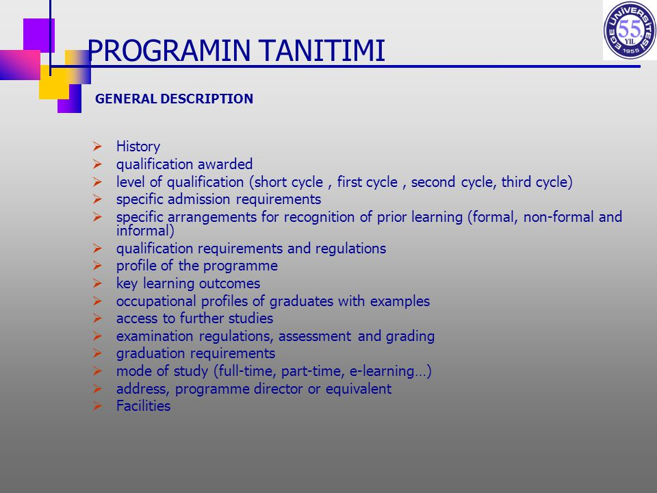 PROGRAMIN TANITIMI GENERAL DESCRIPTION  History  qualification awarded  level of qualification (short cycle, first cycle, second cycle, third cycle)  specific admission requirements  specific arrangements for recognition of prior learning (formal, non-formal and informal)  qualification requirements and regulations  profile of the programme  key learning outcomes  occupational profiles of graduates with examples  access to further studies  examination regulations, assessment and grading  graduation requirements  mode of study (full-time, part-time, e-learning…)  address, programme director or equivalent  Facilities