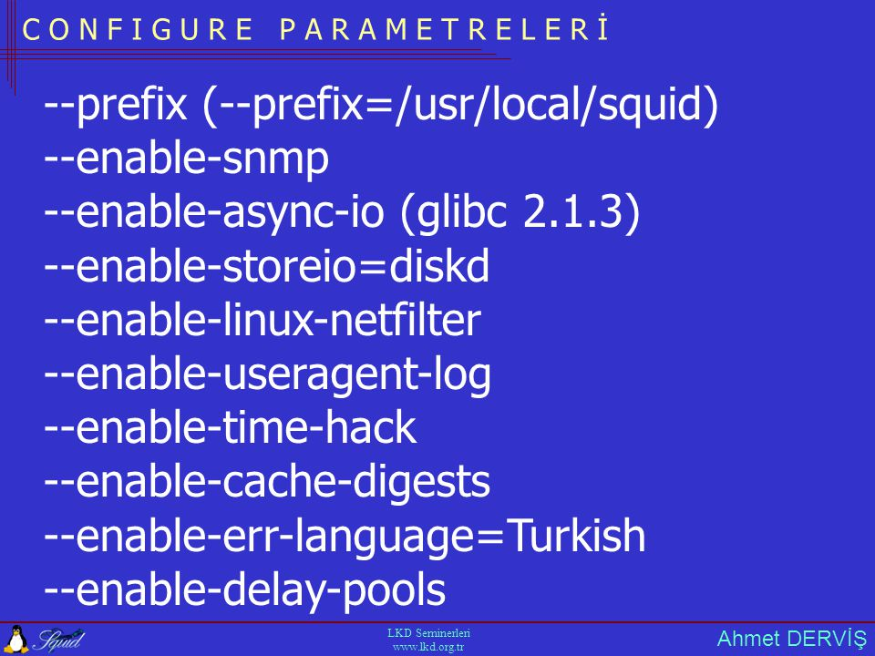 Ahmet DERVİŞ LKD Seminerleri   C O N F I G U R E P A R A M E T R E L E R İ --prefix (--prefix=/usr/local/squid) --enable-snmp --enable-async-io (glibc 2.1.3) --enable-storeio=diskd --enable-linux-netfilter --enable-useragent-log --enable-time-hack --enable-cache-digests --enable-err-language=Turkish --enable-delay-pools