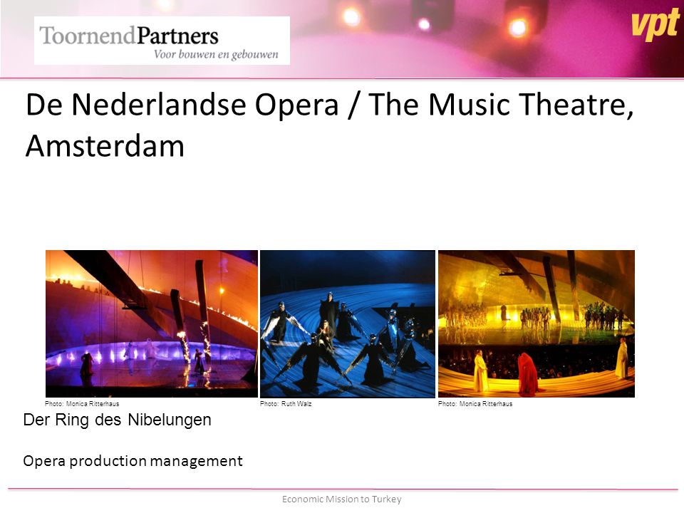 Economic Mission to Turkey De Nederlandse Opera / The Music Theatre, Amsterdam Der Ring des Nibelungen Opera production management Photo: Monica RitterhausPhoto: Ruth WalzPhoto: Monica Ritterhaus