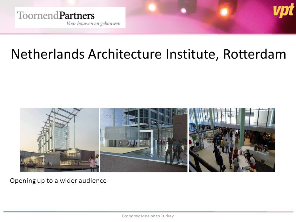 Economic Mission to Turkey Netherlands Architecture Institute, Rotterdam Opening up to a wider audience