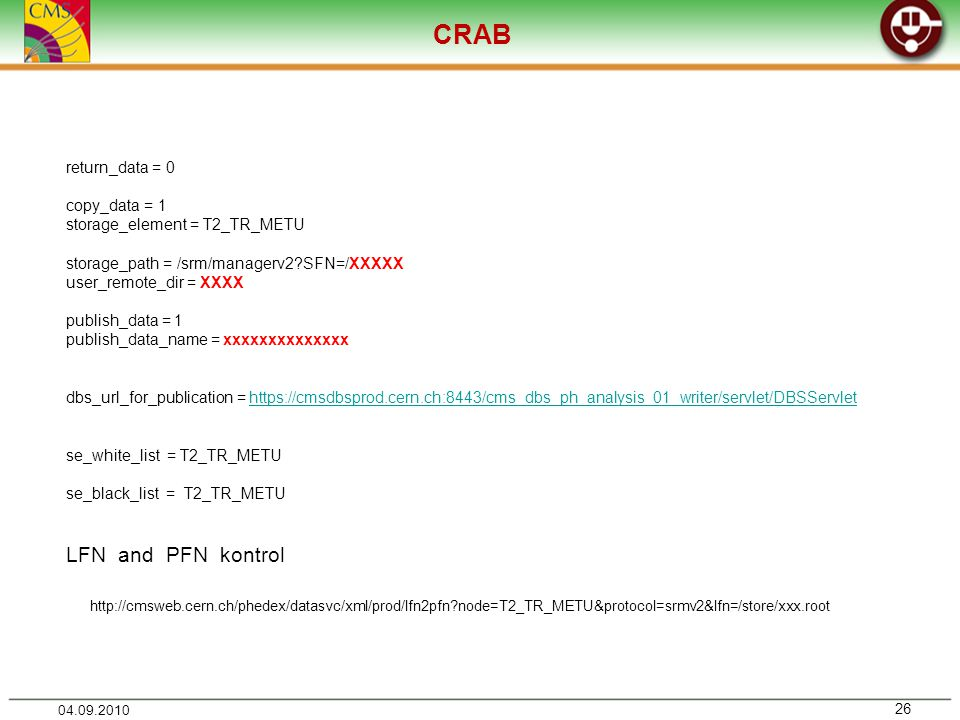 CRAB return_data = 0 copy_data = 1 storage_element = T2_TR_METU storage_path = /srm/managerv2 SFN=/XXXXX user_remote_dir = XXXX publish_data = 1 publish_data_name = xxxxxxxxxxxxxx dbs_url_for_publication =   se_white_list = T2_TR_METU se_black_list = T2_TR_METU LFN and PFN kontrol   node=T2_TR_METU&protocol=srmv2&lfn=/store/xxx.root