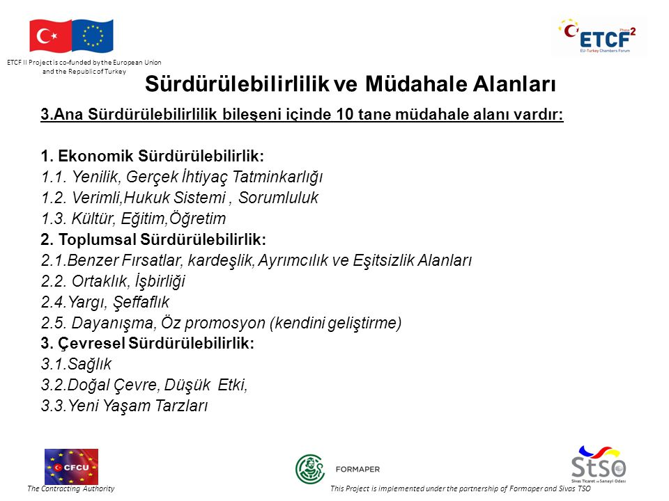 ETCF II Project is co-funded by the European Union and the Republic of Turkey The Contracting Authority This Project is implemented under the partnership of Formaper and Sivas TSO Sürdürülebilirlilik ve Müdahale Alanları 3.Ana Sürdürülebilirlilik bileşeni içinde 10 tane müdahale alanı vardır: 1.
