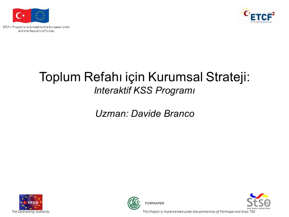 ETCF II Project is co-funded by the European Union and the Republic of Turkey The Contracting Authority This Project is implemented under the partnership of Formaper and Sivas TSO Toplum Refahı için Kurumsal Strateji: Interaktif KSS Programı Uzman: Davide Branco