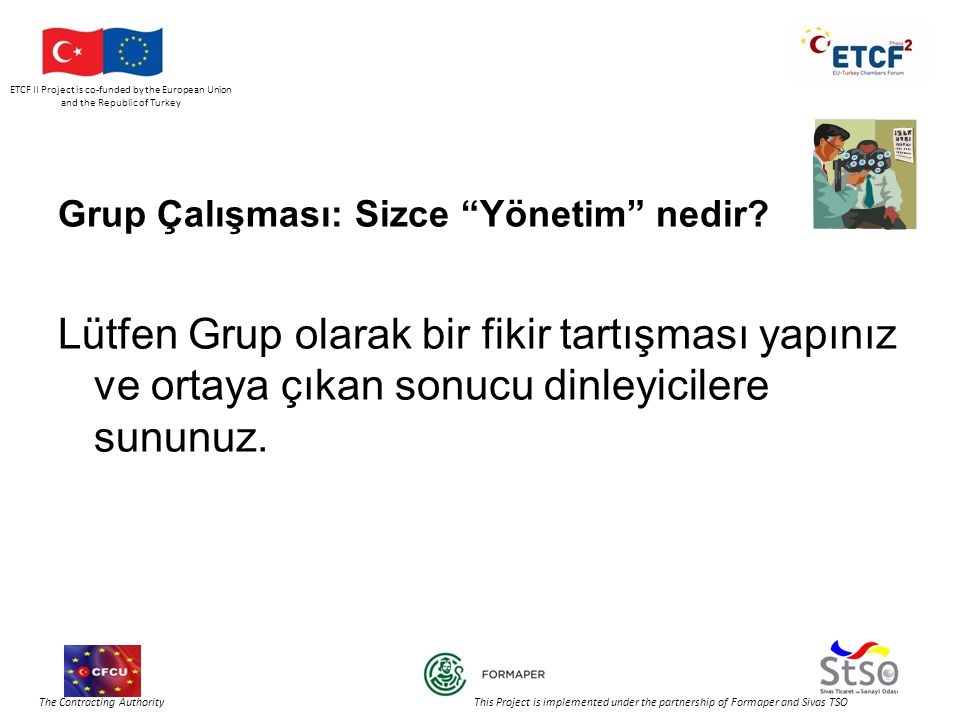 ETCF II Project is co-funded by the European Union and the Republic of Turkey The Contracting Authority This Project is implemented under the partnership of Formaper and Sivas TSO Grup Çalışması: Sizce Yönetim nedir.