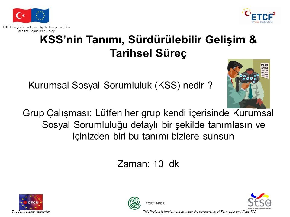 ETCF II Project is co-funded by the European Union and the Republic of Turkey The Contracting Authority This Project is implemented under the partnership of Formaper and Sivas TSO KSS'nin Tanımı, Sürdürülebilir Gelişim & Tarihsel Süreç Kurumsal Sosyal Sorumluluk (KSS) nedir .