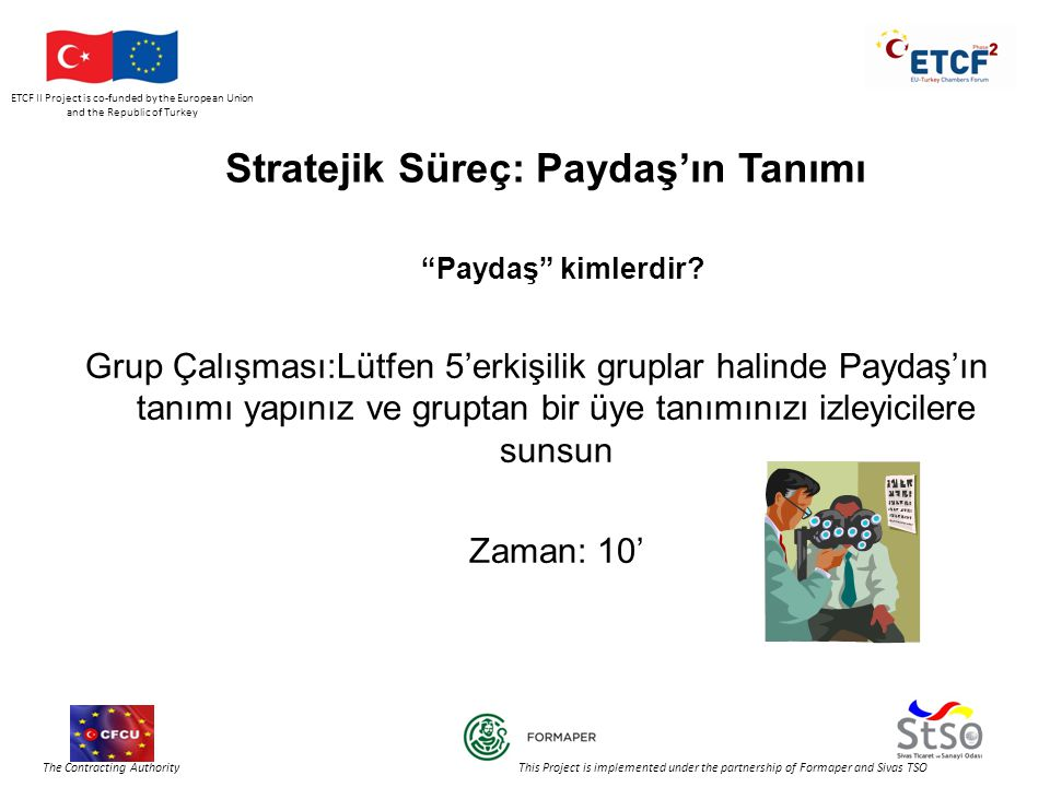 ETCF II Project is co-funded by the European Union and the Republic of Turkey The Contracting Authority This Project is implemented under the partnership of Formaper and Sivas TSO Stratejik Süreç: Paydaş'ın Tanımı Paydaş kimlerdir.