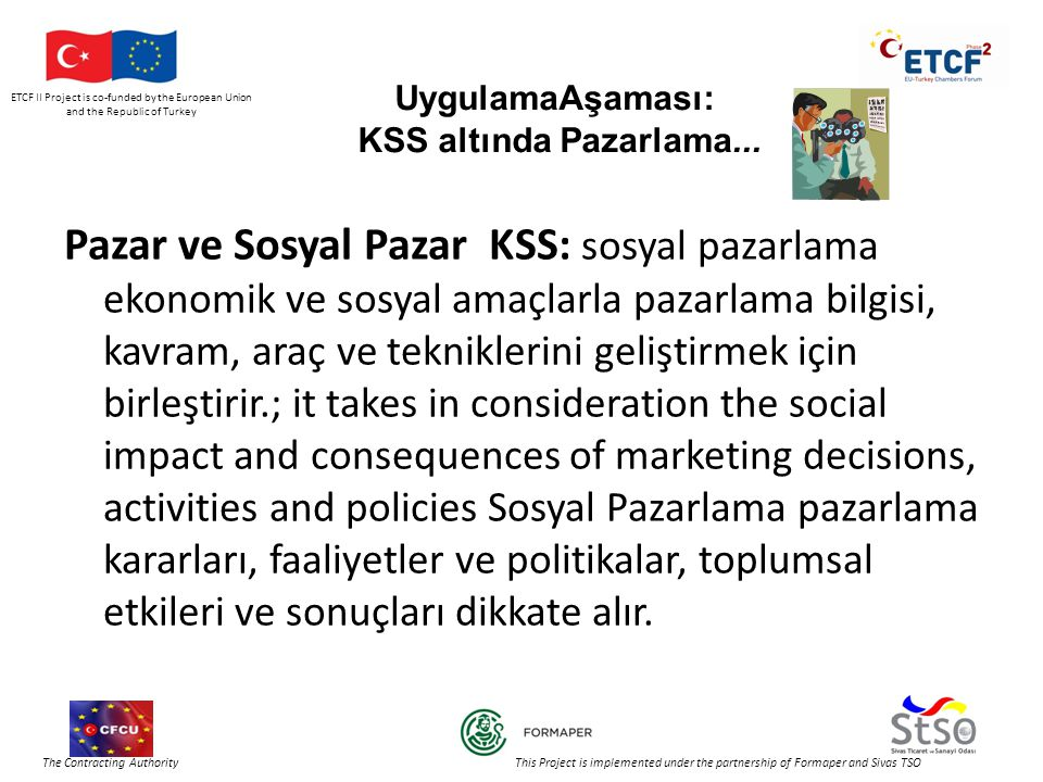 ETCF II Project is co-funded by the European Union and the Republic of Turkey The Contracting Authority This Project is implemented under the partnership of Formaper and Sivas TSO UygulamaAşaması: KSS altında Pazarlama...