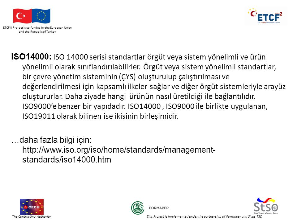ETCF II Project is co-funded by the European Union and the Republic of Turkey The Contracting Authority This Project is implemented under the partnership of Formaper and Sivas TSO ISO14000: ISO serisi standartlar örgüt veya sistem yönelimli ve ürün yönelimli olarak sınıflandırılabilirler.