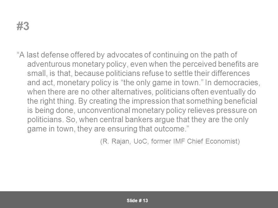 Slide # 13 #3 A last defense offered by advocates of continuing on the path of adventurous monetary policy, even when the perceived benefits are small, is that, because politicians refuse to settle their differences and act, monetary policy is the only game in town. In democracies, when there are no other alternatives, politicians often eventually do the right thing.