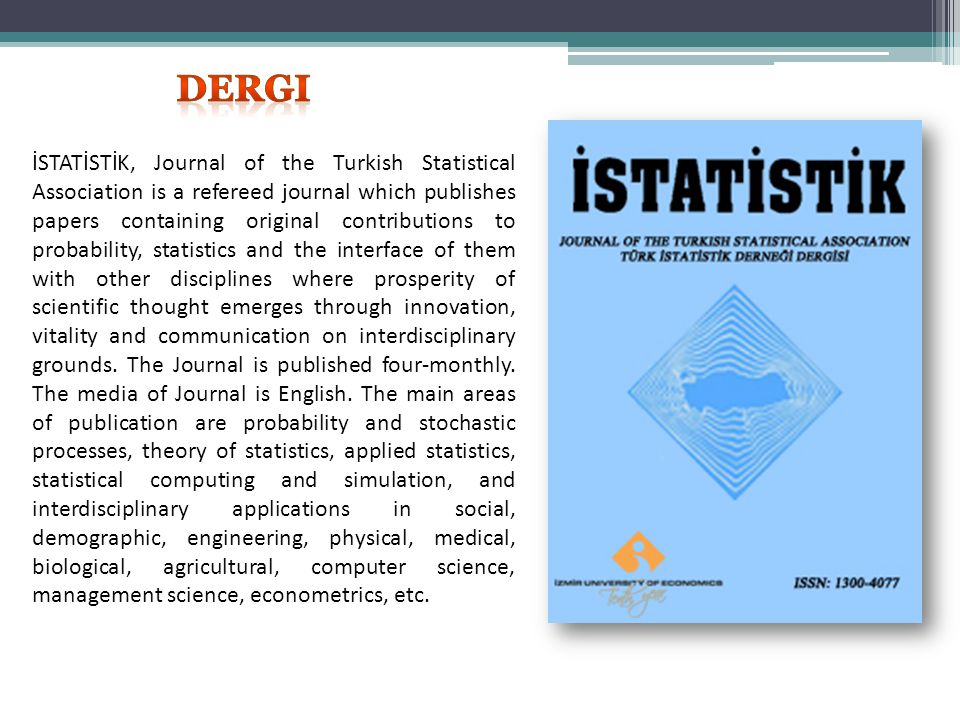 İSTATİSTİK, Journal of the Turkish Statistical Association is a refereed journal which publishes papers containing original contributions to probability, statistics and the interface of them with other disciplines where prosperity of scientific thought emerges through innovation, vitality and communication on interdisciplinary grounds.
