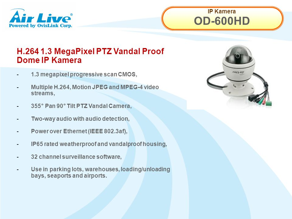 IP Kamera OD-600HD H.264 1.3 MegaPixel PTZ Vandal Proof Dome IP Kamera - 1.3 megapixel progressive scan CMOS, - Multiple H.264, Motion JPEG and MPEG-4 video streams, - 355° Pan 90° Tilt PTZ Vandal Camera, - Two-way audio with audio detection, - Power over Ethernet (IEEE 802.3af), - IP65 rated weatherproof and vandalproof housing, - 32 channel surveillance software, - Use in parking lots, warehouses, loading/unloading bays, seaports and airports.
