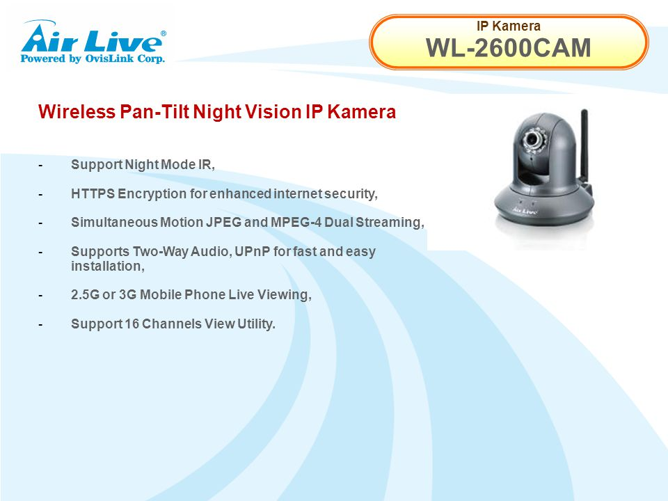 IP Kamera WL-2600CAM Wireless Pan-Tilt Night Vision IP Kamera - Support Night Mode IR, - HTTPS Encryption for enhanced internet security, - Simultaneous Motion JPEG and MPEG-4 Dual Streaming, - Supports Two-Way Audio, UPnP for fast and easy installation, - 2.5G or 3G Mobile Phone Live Viewing, - Support 16 Channels View Utility.