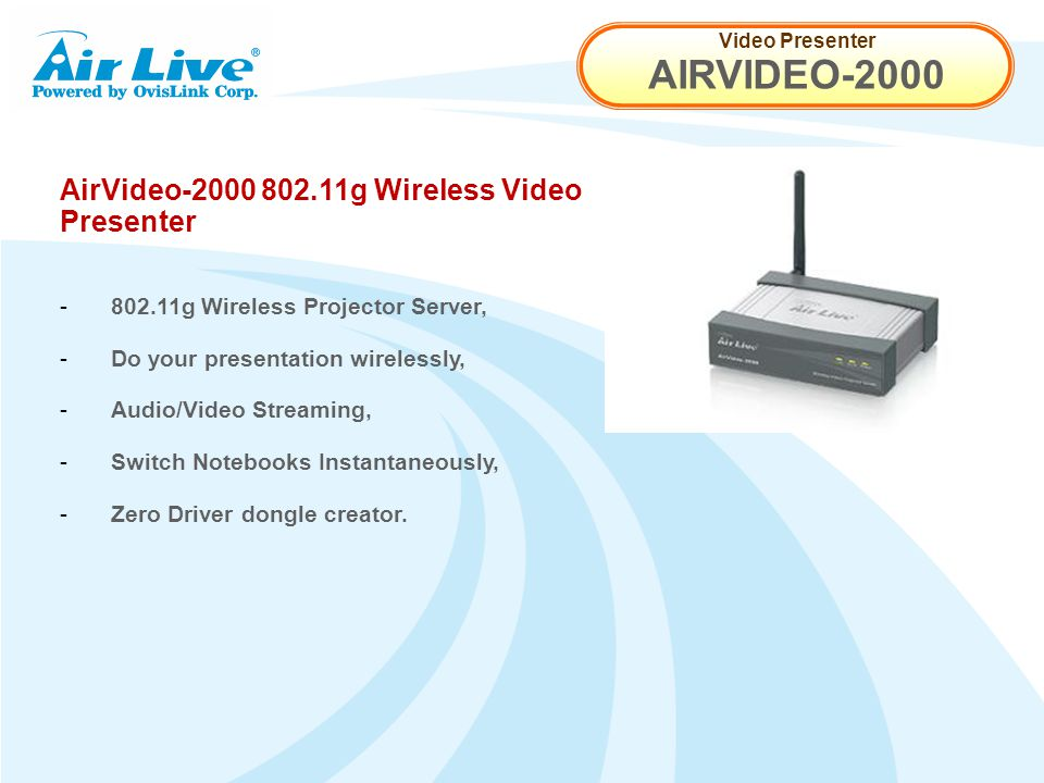 Video Presenter AIRVIDEO-2000 AirVideo-2000 802.11g Wireless Video Presenter - 802.11g Wireless Projector Server, - Do your presentation wirelessly, - Audio/Video Streaming, - Switch Notebooks Instantaneously, - Zero Driver dongle creator.