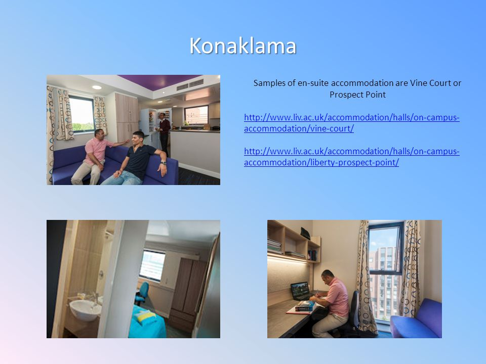 Konaklama Samples of en-suite accommodation are Vine Court or Prospect Point http://www.liv.ac.uk/accommodation/halls/on-campus- accommodation/vine-court/ http://www.liv.ac.uk/accommodation/halls/on-campus- accommodation/liberty-prospect-point/
