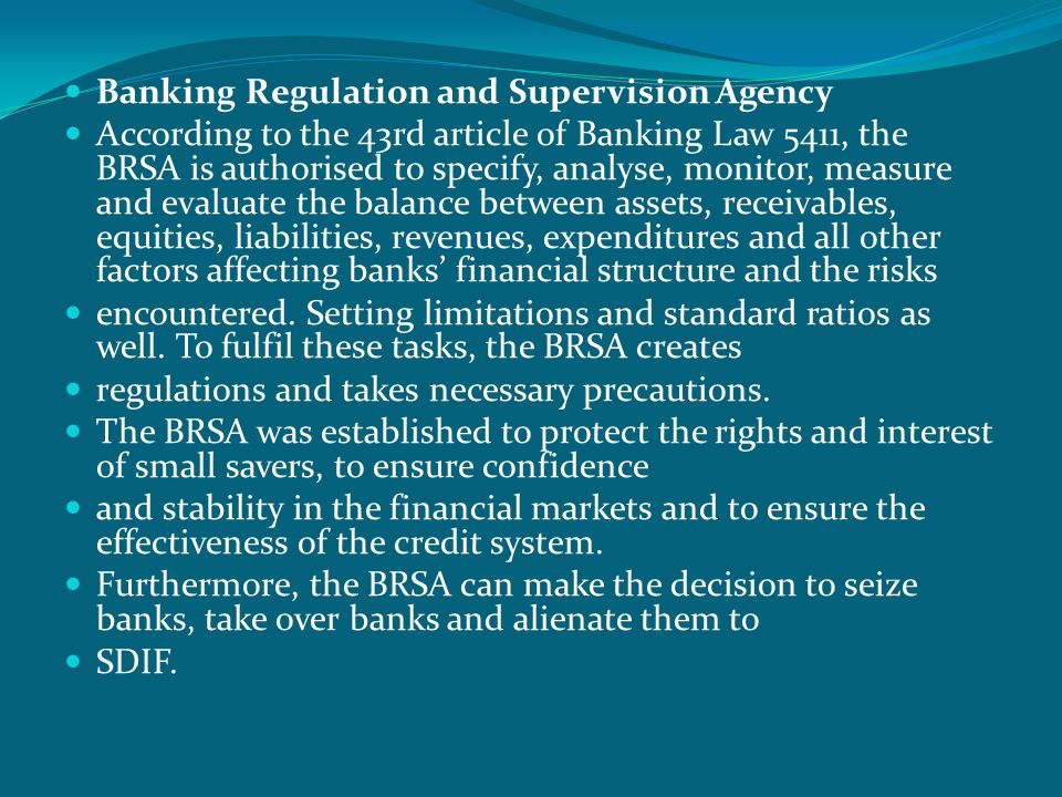  Banking Regulation and Supervision Agency  According to the 43rd article of Banking Law 5411, the BRSA is authorised to specify, analyse, monitor, measure and evaluate the balance between assets, receivables, equities, liabilities, revenues, expenditures and all other factors affecting banks' financial structure and the risks  encountered.