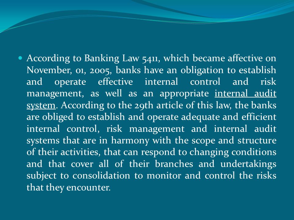  According to Banking Law 5411, which became affective on November, 01, 2005, banks have an obligation to establish and operate effective internal control and risk management, as well as an appropriate internal audit system.