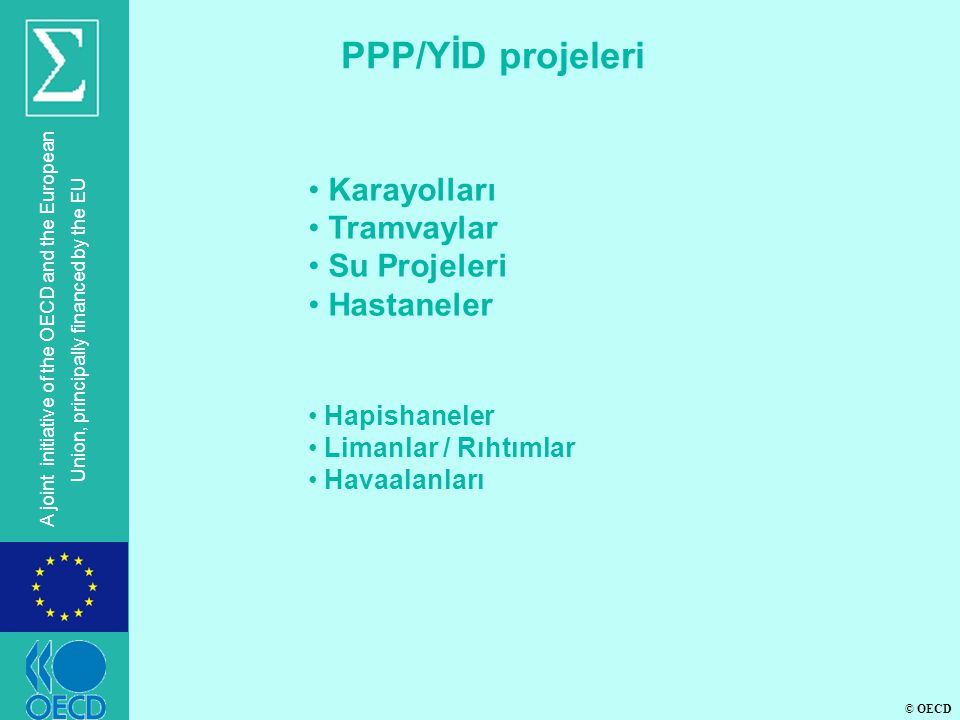 © OECD A joint initiative of the OECD and the European Union, principally financed by the EU PPP/YİD projeleri • Karayolları • Tramvaylar • Su Projeleri • Hastaneler • Hapishaneler • Limanlar / Rıhtımlar • Havaalanları
