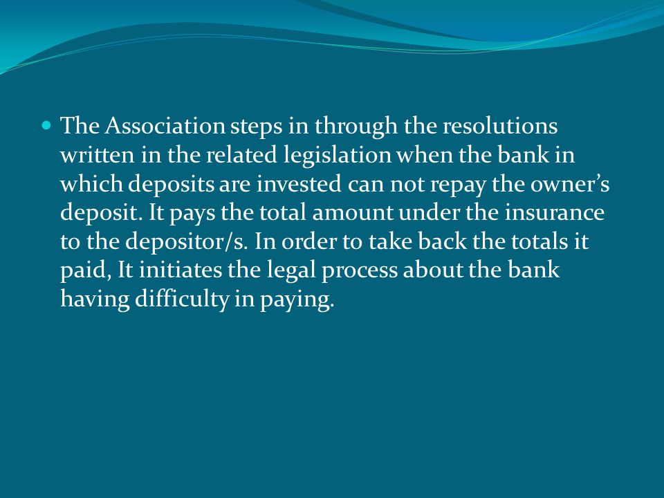  The Association steps in through the resolutions written in the related legislation when the bank in which deposits are invested can not repay the owner's deposit.