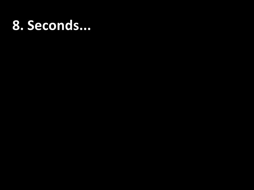 8. Seconds Seconds...