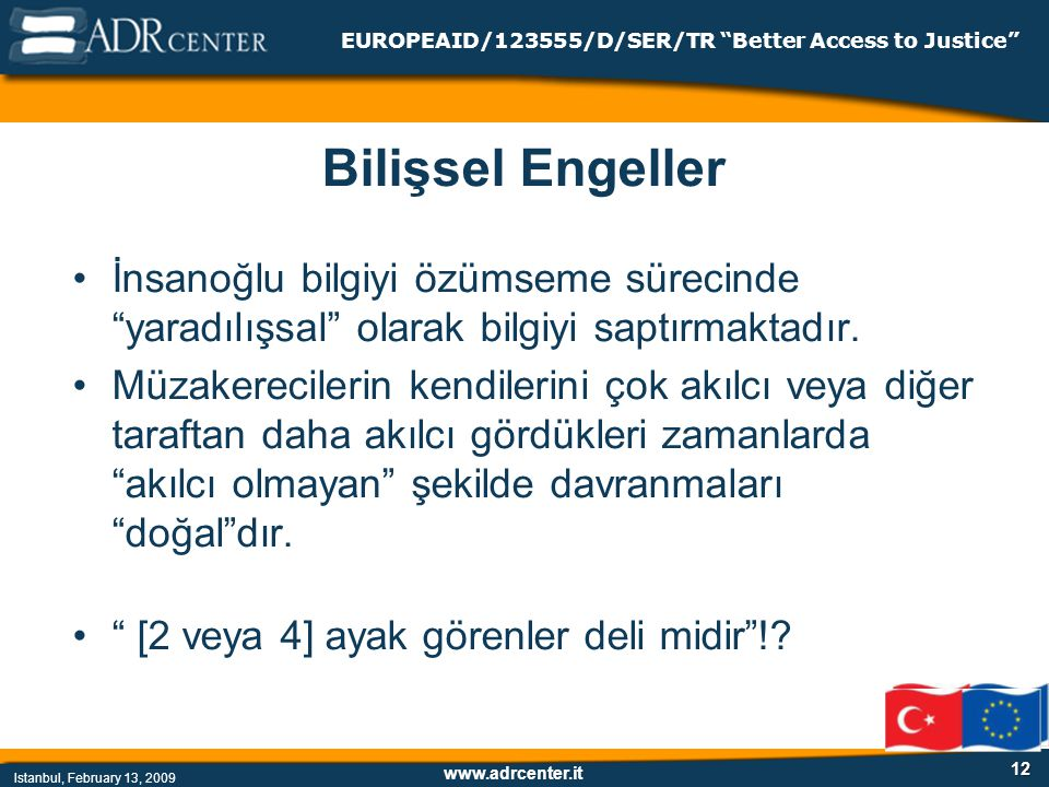 www.adrcenter.it Istanbul, February 13, 2009 EUROPEAID/123555/D/SER/TR Better Access to Justice 12 Bilişsel Engeller İnsanoğlu bilgiyi özümseme sürecinde yaradılışsal olarak bilgiyi saptırmaktadır.