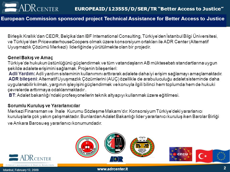 www.adrcenter.it Istanbul, February 13, 2009 EUROPEAID/123555/D/SER/TR Better Access to Justice 2 European Commission sponsored project Technical Assistance for Better Access to Justice Birleşik Krallık'dan CEDR, Belçika'dan IBF International Consulting, Türkiye'den İstanbul Bilgi Üniversitesi, ve Türkiye'den PricewaterhouseCoopers olmak üzere konsorsiyum ortakları ile ADR Center (Alternatif Uyuşmazlık Çözümü Merkezi) liderliğinde yürütülmekte olan bir projedir.