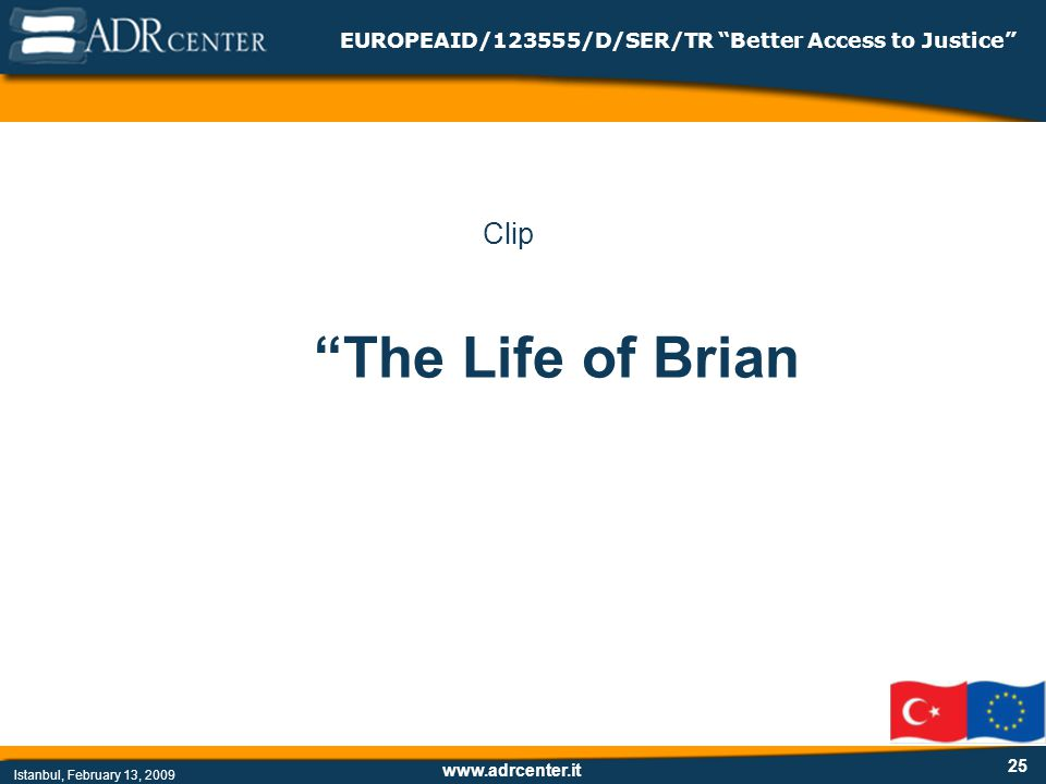 www.adrcenter.it Istanbul, February 13, 2009 EUROPEAID/123555/D/SER/TR Better Access to Justice 25 Clip The Life of Brian