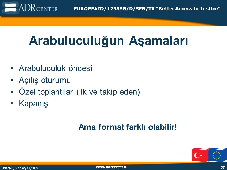 www.adrcenter.it Istanbul, February 13, 2009 EUROPEAID/123555/D/SER/TR Better Access to Justice 27 Arabuluculuğun Aşamaları Arabuluculuk öncesi Açılış oturumu Özel toplantılar (ilk ve takip eden) Kapanış Ama format farklı olabilir!