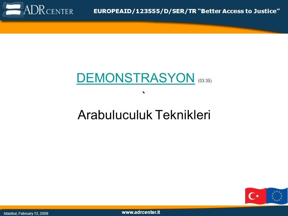 www.adrcenter.it Istanbul, February 13, 2009 EUROPEAID/123555/D/SER/TR Better Access to Justice DEMONSTRASYONDEMONSTRASYON (03.35) ` Arabuluculuk Teknikleri
