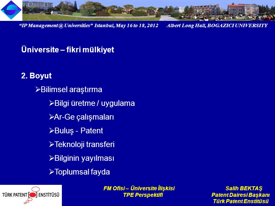 IP Universities Istanbul, May 16 to 18, 2012 Albert Long Hall, BOGAZICI UNIVERSITY Institutional logo FM Ofisi – Üniversite İlişkisi Salih BEKTAŞ TPE Perspektifi Patent Dairesi Başkanı Türk Patent Enstitüsü Üniversite – fikri mülkiyet 2.