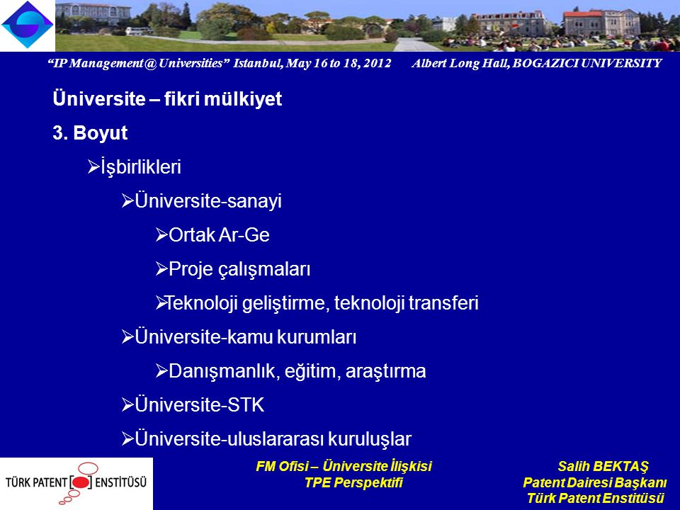 IP Universities Istanbul, May 16 to 18, 2012 Albert Long Hall, BOGAZICI UNIVERSITY Institutional logo FM Ofisi – Üniversite İlişkisi Salih BEKTAŞ TPE Perspektifi Patent Dairesi Başkanı Türk Patent Enstitüsü Üniversite – fikri mülkiyet 3.