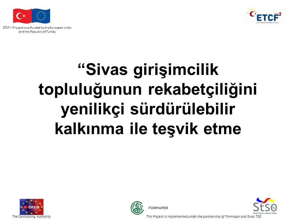 ETCF II Project is co-funded by the European Union and the Republic of Turkey The Contracting Authority This Project is implemented under the partnership of Formaper and Sivas TSO Sivas girişimcilik topluluğunun rekabetçiliğini yenilikçi sürdürülebilir kalkınma ile teşvik etme