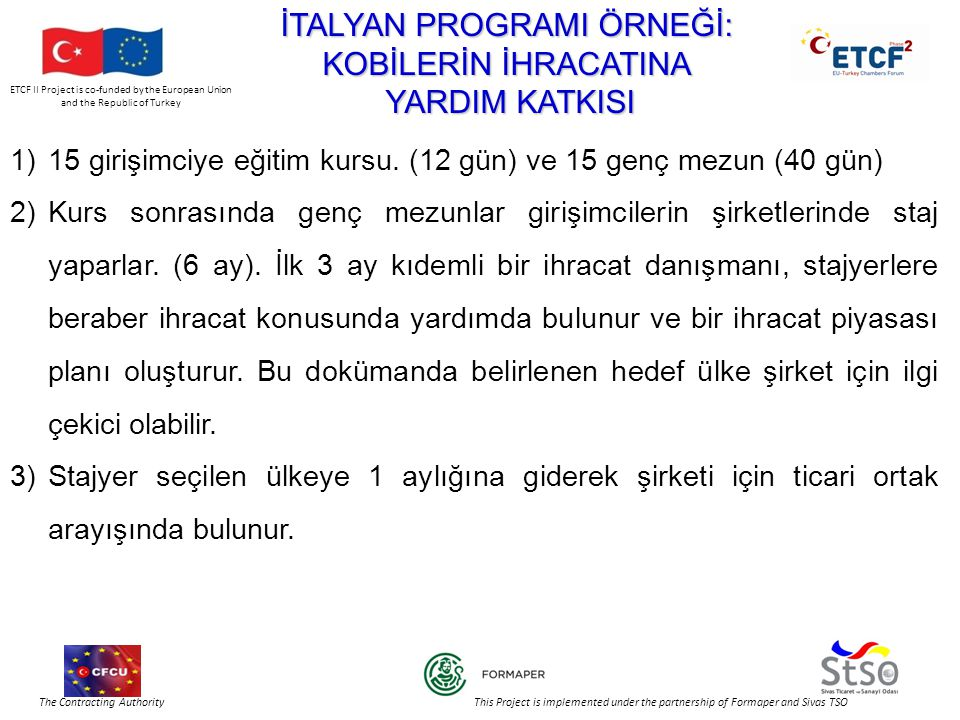 ETCF II Project is co-funded by the European Union and the Republic of Turkey The Contracting Authority This Project is implemented under the partnership of Formaper and Sivas TSO İTALYAN PROGRAMI ÖRNEĞİ: KOBİLERİN İHRACATINA YARDIM KATKISI YARDIM KATKISI 1)15 girişimciye eğitim kursu.