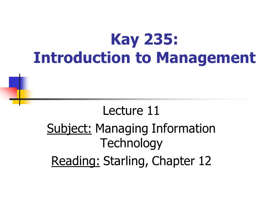 Kay 235: Introduction to Management Lecture 11 Subject: Managing Information Technology Reading: Starling, Chapter 12
