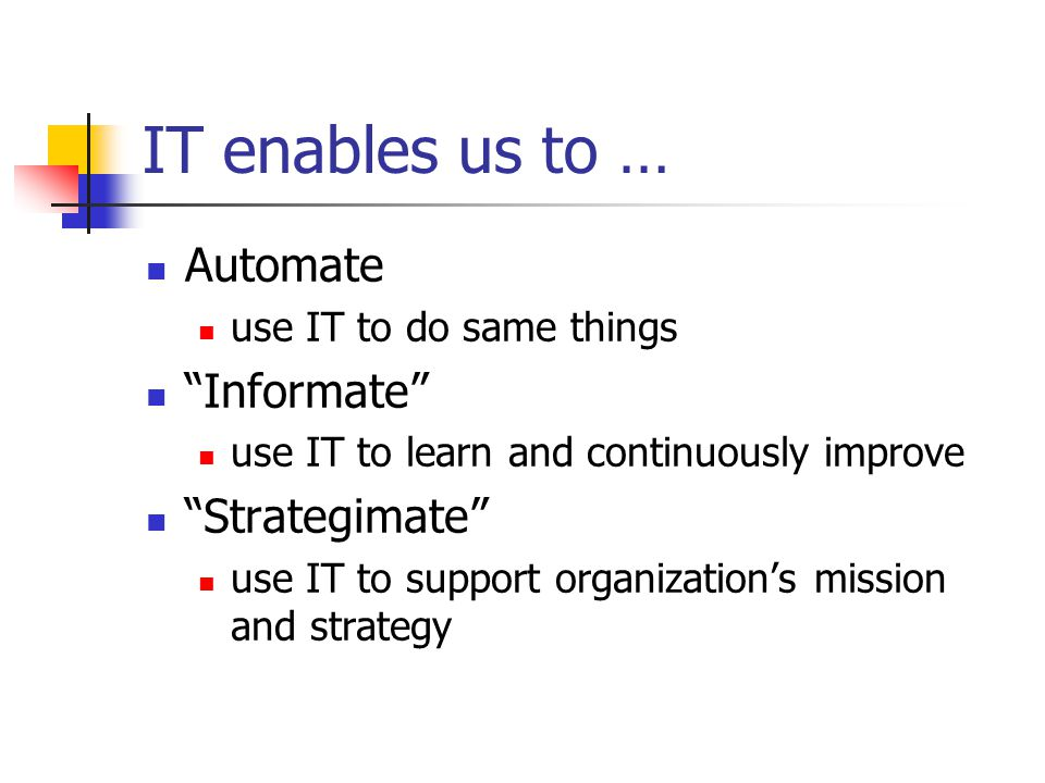 IT enables us to … Automate use IT to do same things Informate use IT to learn and continuously improve Strategimate use IT to support organization's mission and strategy
