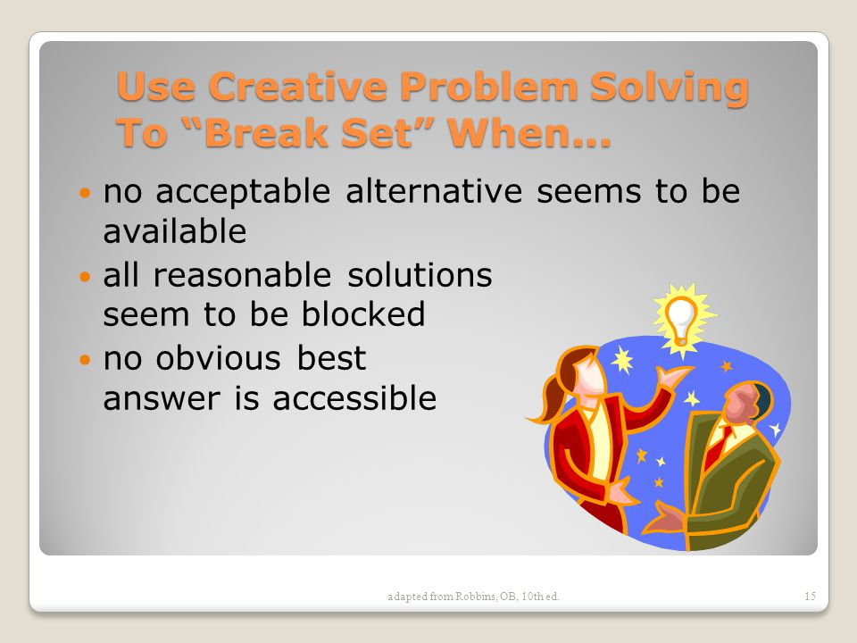 adapted from Robbins, OB, 10th ed. Use Creative Problem Solving To Break Set When...